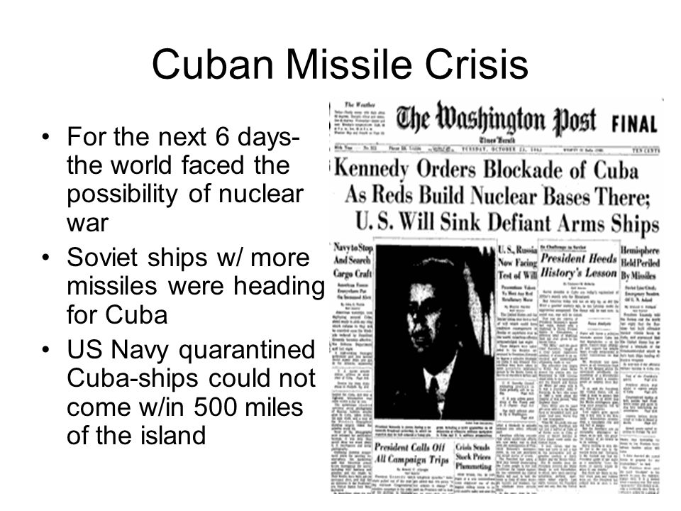Cuban Missile Crisis For the next 6 days- the world faced the possibility of nuclear war. Soviet ships w/ more missiles were heading for Cuba.