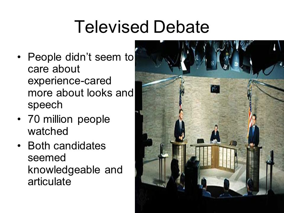 Televised Debate People didn't seem to care about experience-cared more about looks and speech. 70 million people watched.