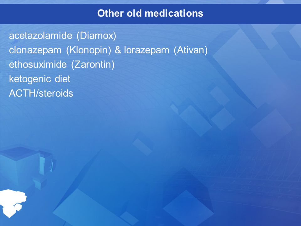 Other old medications acetazolamide (Diamox) clonazepam (Klonopin) & lorazepam (Ativan) ethosuximide (Zarontin) ketogenic diet ACTH/steroids