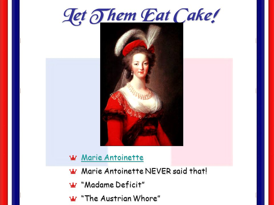 Let Them Eat Cake! Marie Antoinette Marie Antoinette NEVER said that!