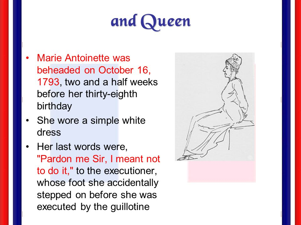 and Queen Marie Antoinette was beheaded on October 16, 1793, two and a half weeks before her thirty-eighth birthday.