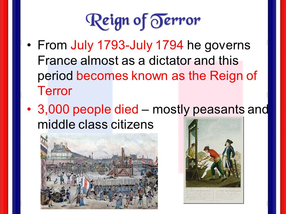 Reign of Terror From July 1793-July 1794 he governs France almost as a dictator and this period becomes known as the Reign of Terror.