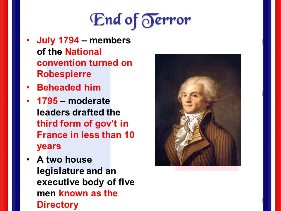 End of Terror July 1794 – members of the National convention turned on Robespierre. Beheaded him.