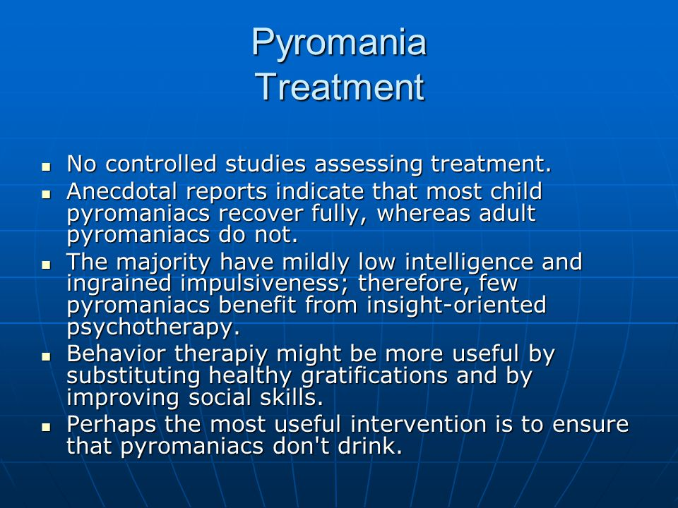 Pyromania Treatment No controlled studies assessing treatment.