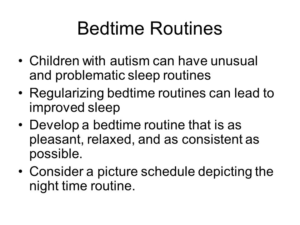 Bedtime Routines Children with autism can have unusual and problematic sleep routines. Regularizing bedtime routines can lead to improved sleep.