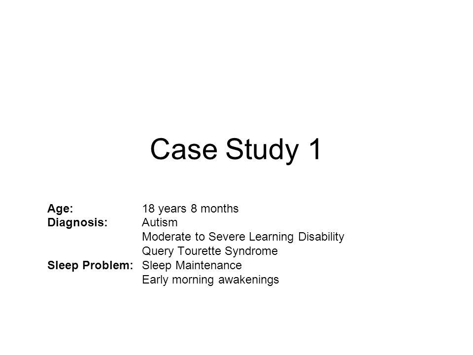 Case Study 1 Age: 18 years 8 months Diagnosis: Autism