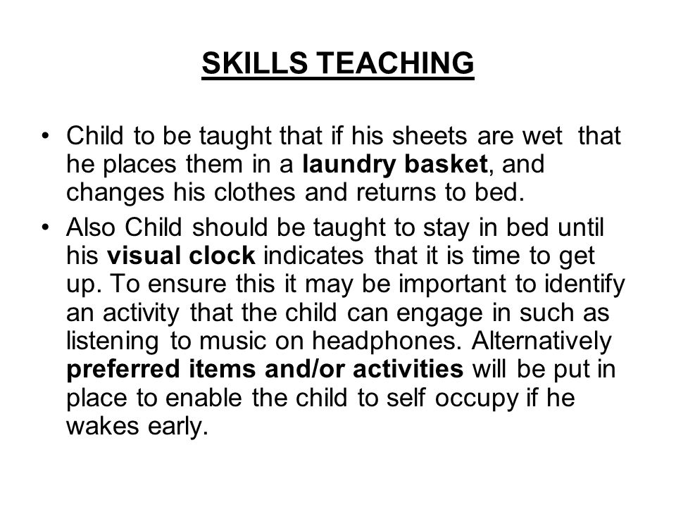 SKILLS TEACHING Child to be taught that if his sheets are wet that he places them in a laundry basket, and changes his clothes and returns to bed.