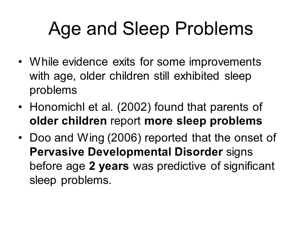 Age and Sleep Problems While evidence exits for some improvements with age, older children still exhibited sleep problems.