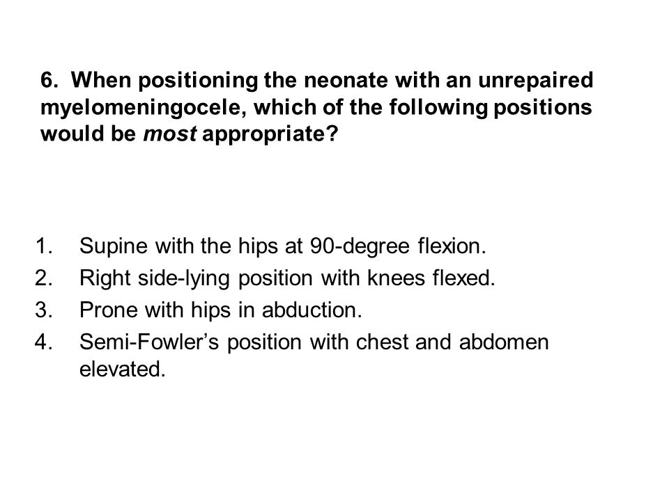 6. When positioning the neonate with an unrepaired myelomeningocele, which of the following positions would be most appropriate