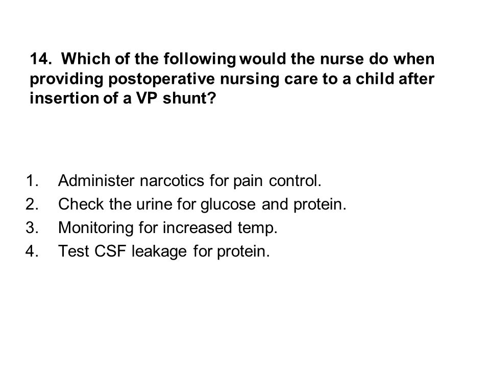 14. Which of the following would the nurse do when providing postoperative nursing care to a child after insertion of a VP shunt
