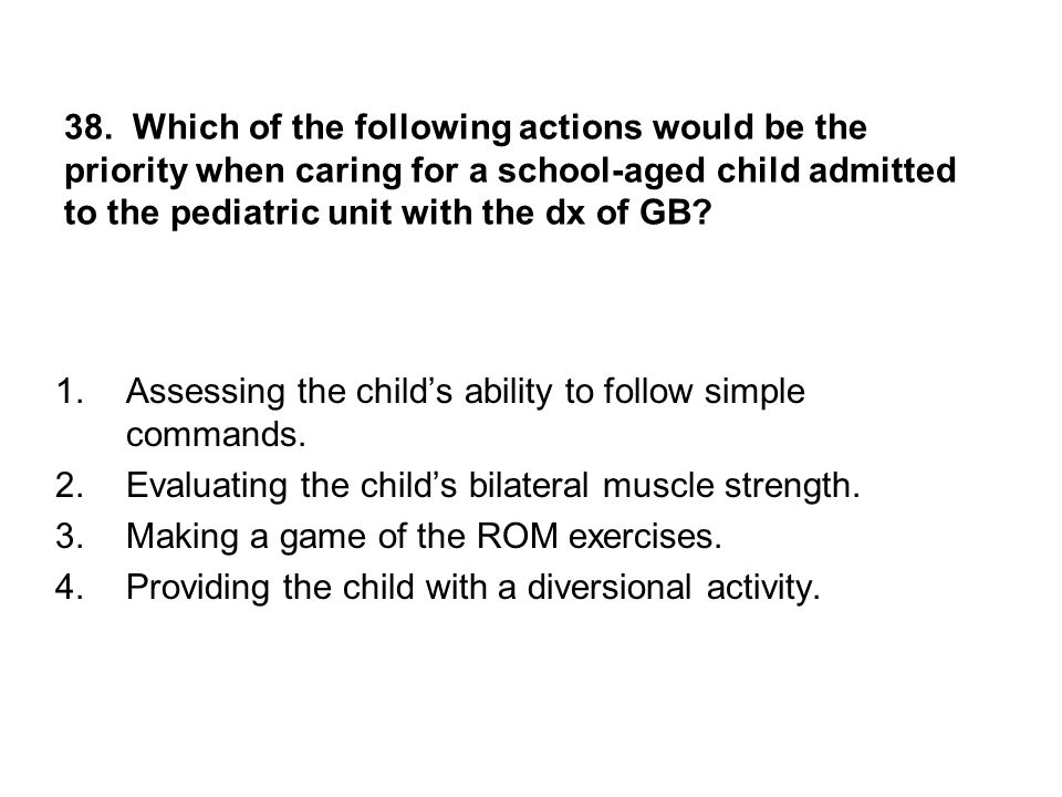 38. Which of the following actions would be the priority when caring for a school-aged child admitted to the pediatric unit with the dx of GB