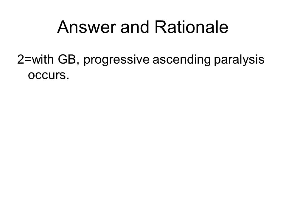 Answer and Rationale 2=with GB, progressive ascending paralysis occurs.