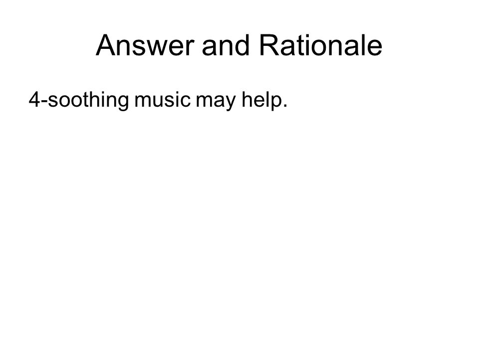 Answer and Rationale 4-soothing music may help.