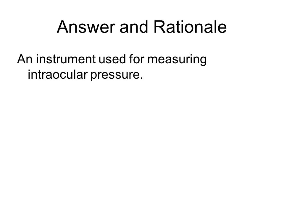 Answer and Rationale An instrument used for measuring intraocular pressure.