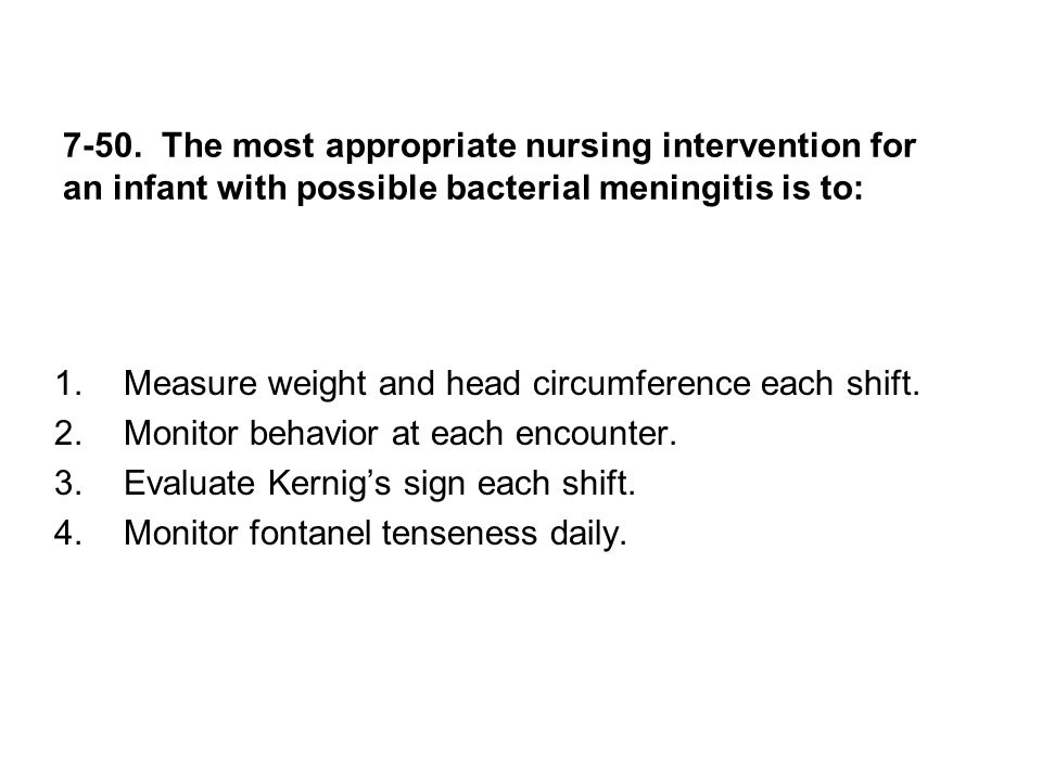 7-50. The most appropriate nursing intervention for an infant with possible bacterial meningitis is to:
