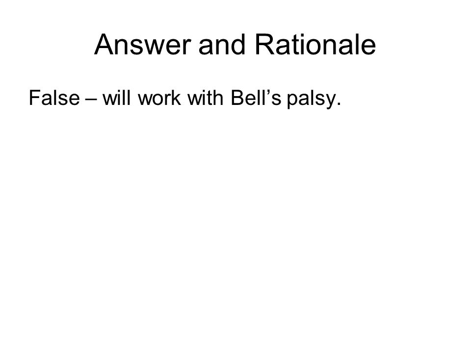 Answer and Rationale False – will work with Bell's palsy.