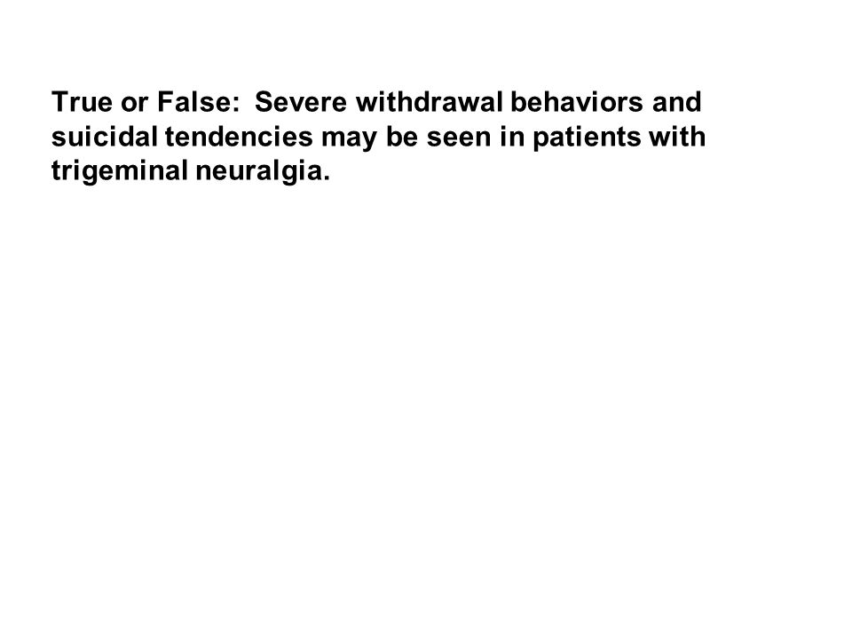 True or False: Severe withdrawal behaviors and suicidal tendencies may be seen in patients with trigeminal neuralgia.