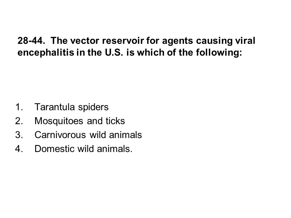 28-44. The vector reservoir for agents causing viral encephalitis in the U.S. is which of the following: