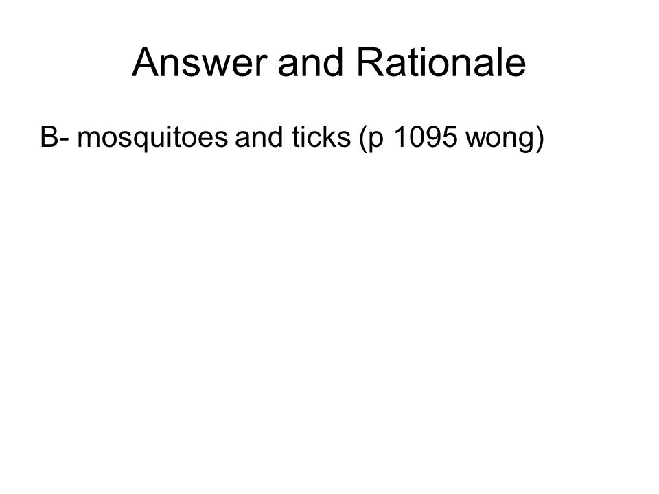 Answer and Rationale B- mosquitoes and ticks (p 1095 wong)