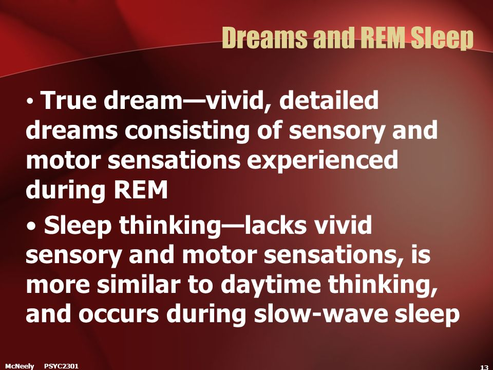Dreams and REM Sleep True dream—vivid, detailed dreams consisting of sensory and motor sensations experienced during REM.