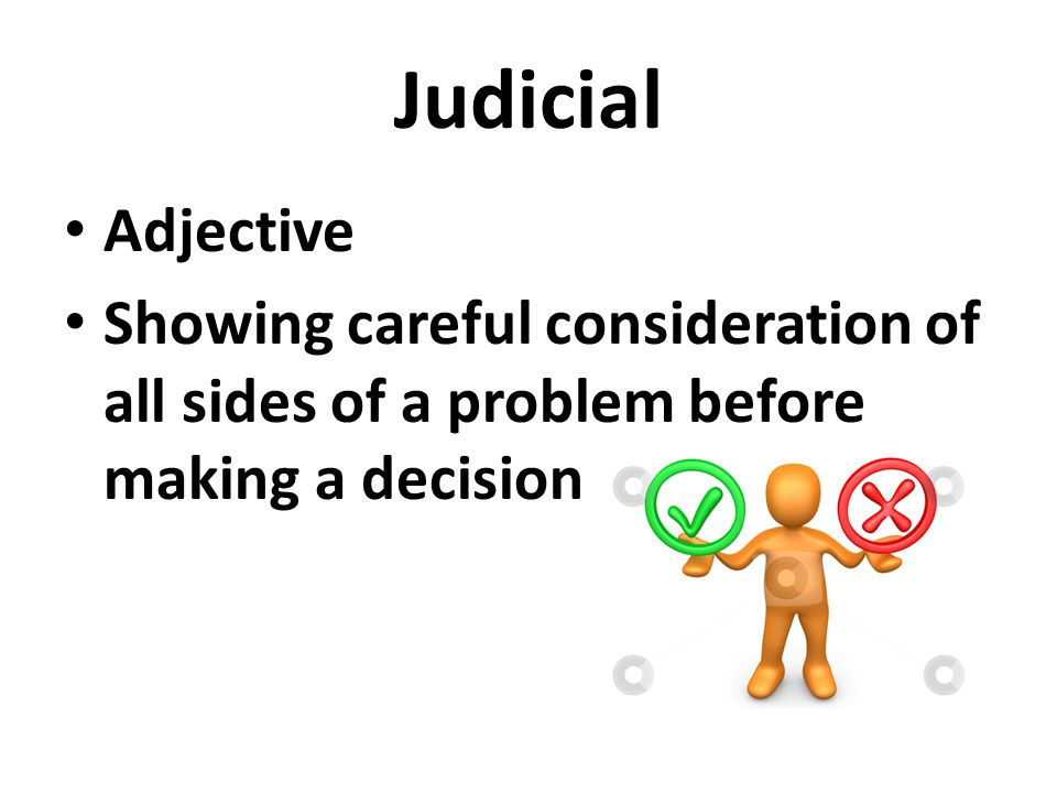 Judicial Adjective Showing careful consideration of all sides of a problem before making a decision