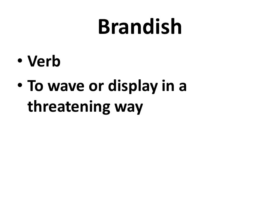 Brandish Verb To wave or display in a threatening way