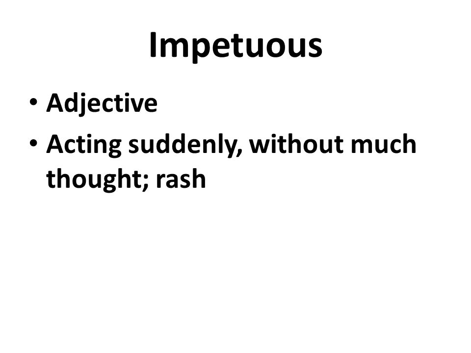 Impetuous Adjective Acting suddenly, without much thought; rash