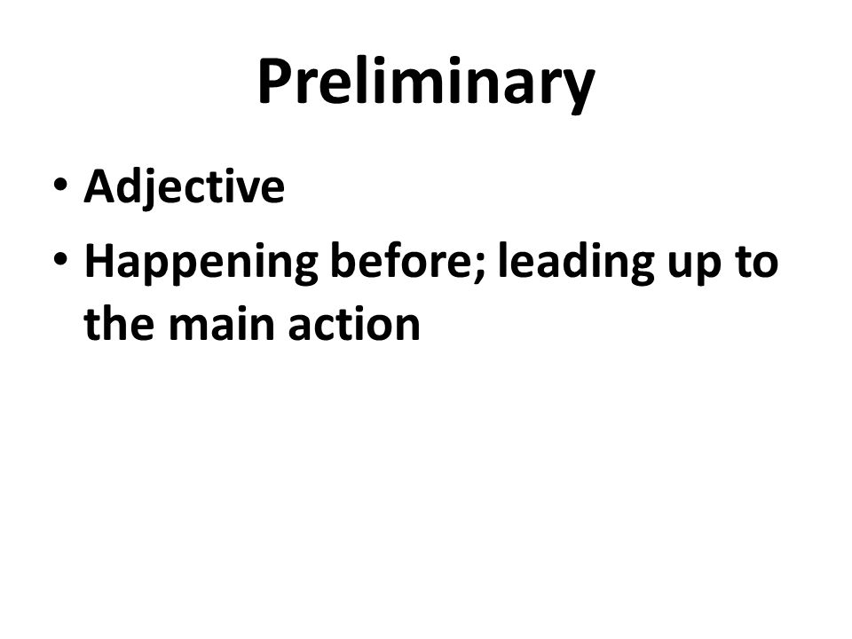 Preliminary Adjective Happening before; leading up to the main action
