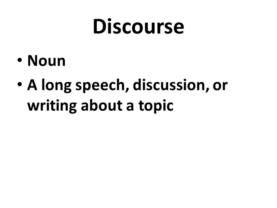 Discourse Noun A long speech, discussion, or writing about a topic