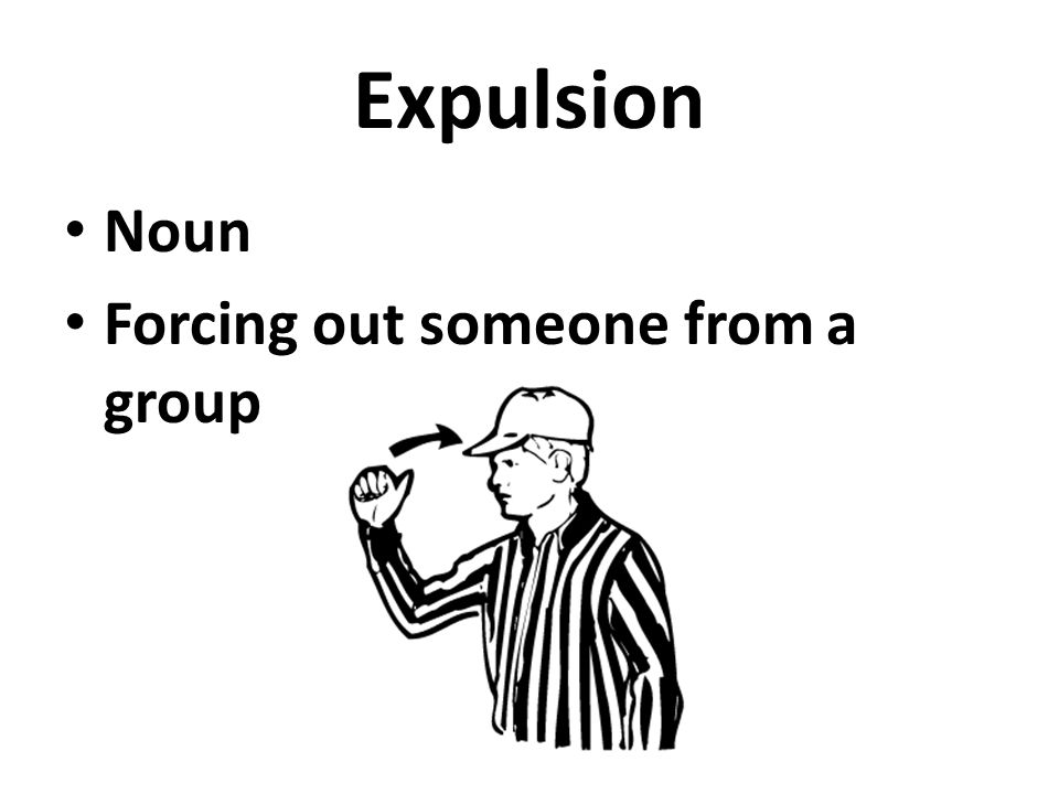 Expulsion Noun Forcing out someone from a group
