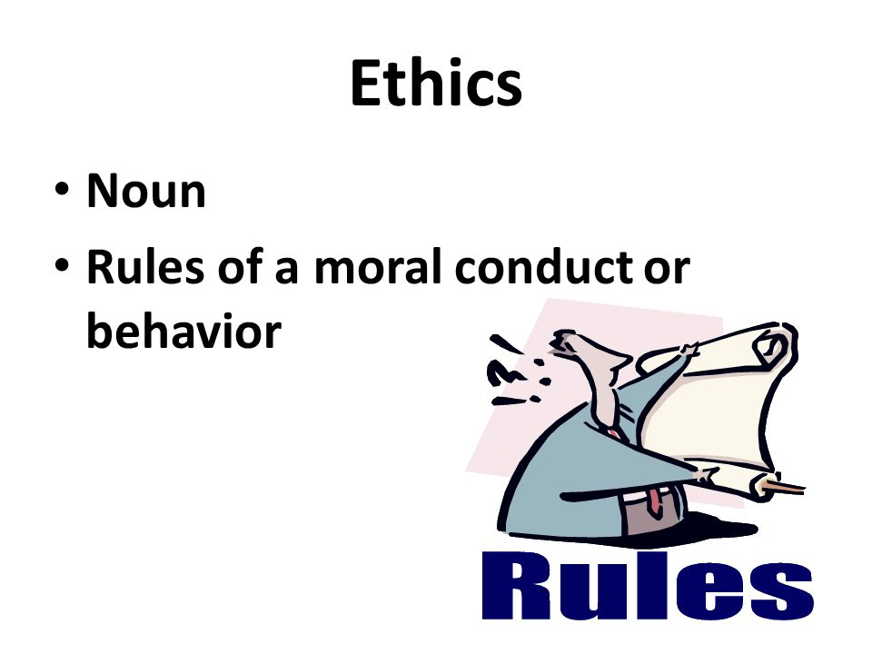 Ethics Noun Rules of a moral conduct or behavior
