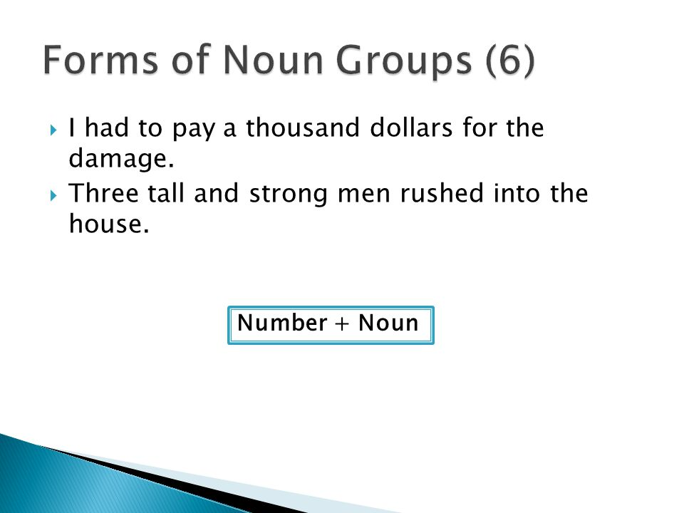 Forms of Noun Groups (6) I had to pay a thousand dollars for the damage. Three tall and strong men rushed into the house.
