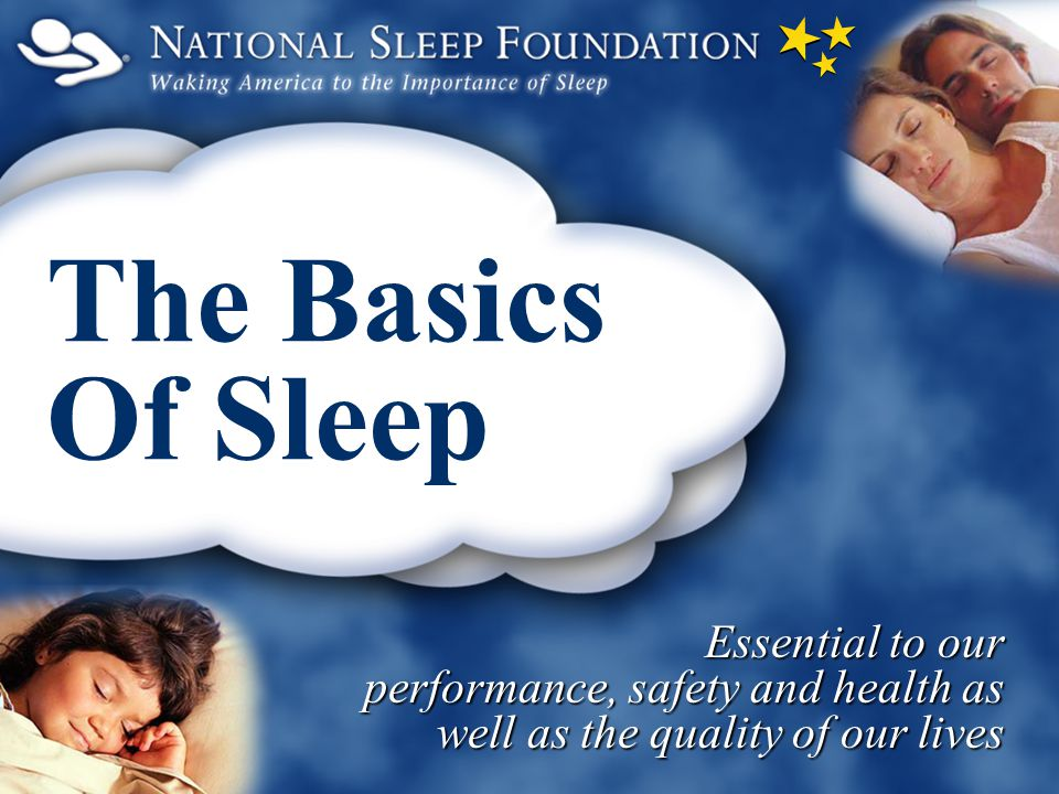 The Basics Of Sleep Essential to our performance, safety and health as well as the quality of our lives.