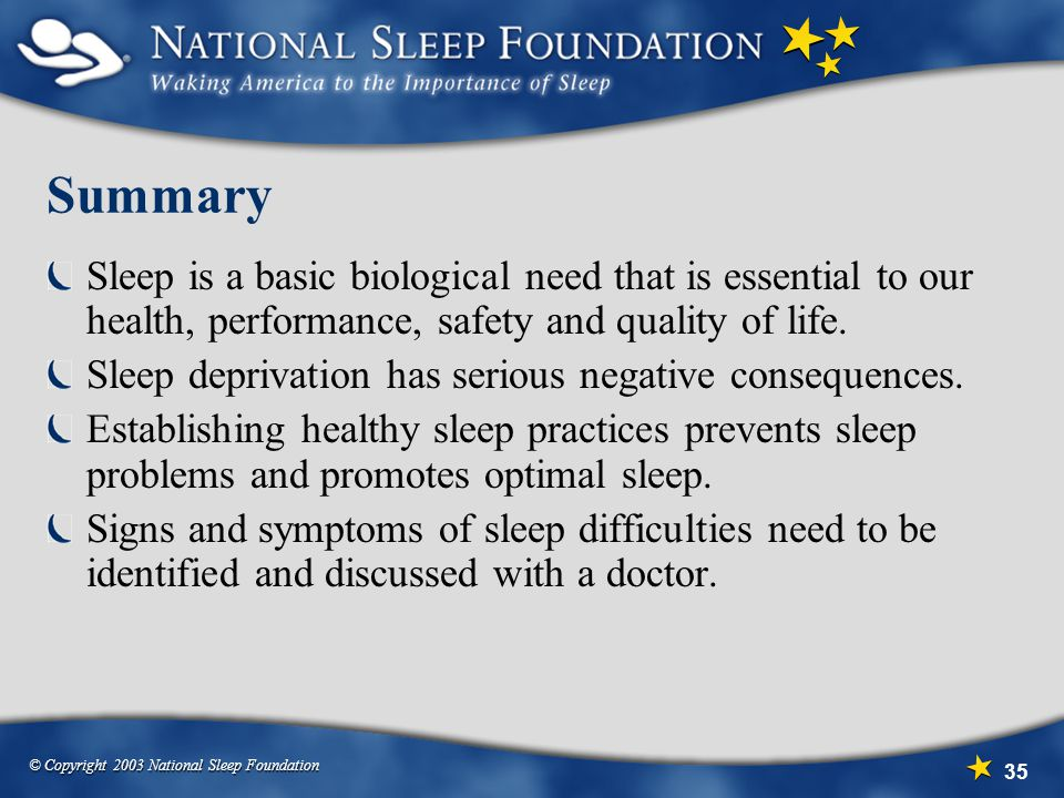 Summary Sleep is a basic biological need that is essential to our health, performance, safety and quality of life.
