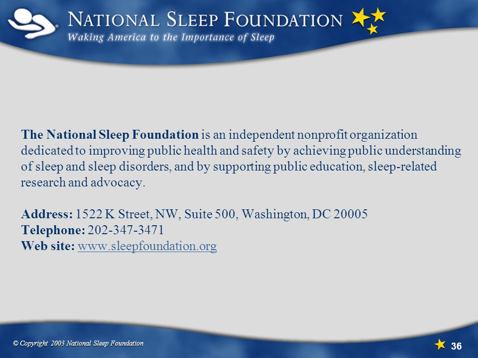 The National Sleep Foundation is an independent nonprofit organization dedicated to improving public health and safety by achieving public understanding of sleep and sleep disorders, and by supporting public education, sleep-related research and advocacy.