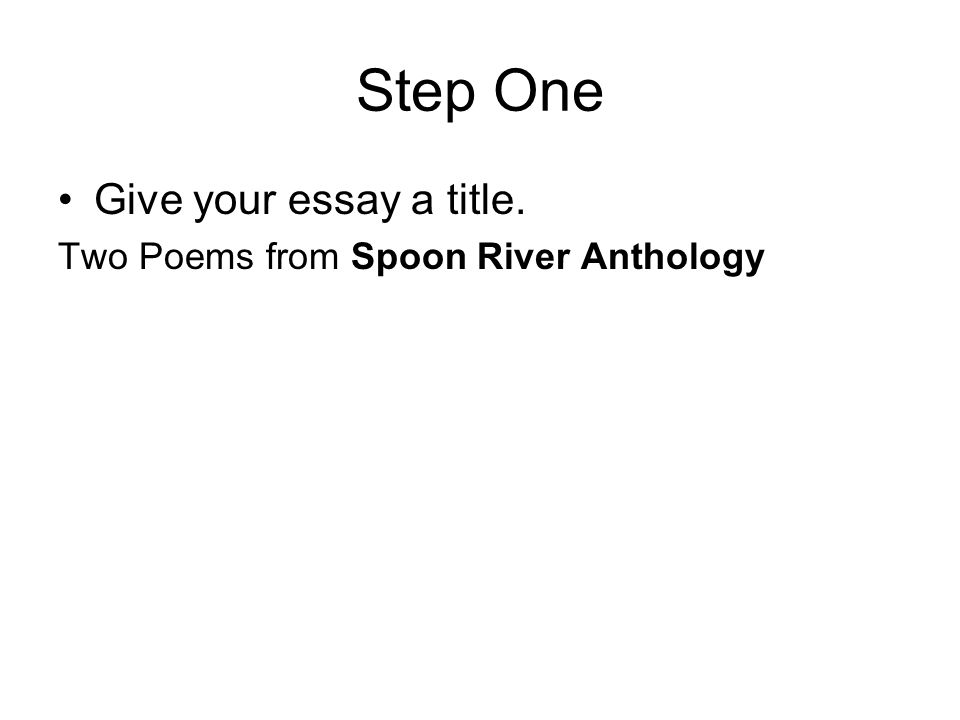 Step One Give your essay a title. Two Poems from Spoon River Anthology