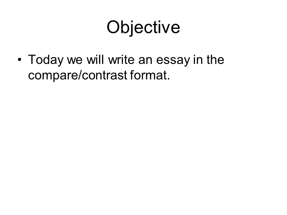 compare and contrast essay ppt  2 objective today we will write an essay in the compare contrast format