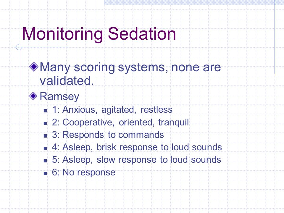 Monitoring Sedation Many scoring systems, none are validated. Ramsey