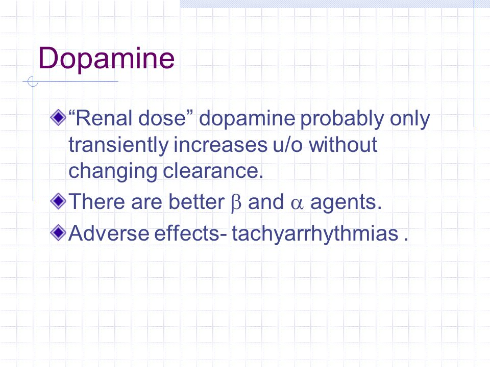 Dopamine Renal dose dopamine probably only transiently increases u/o without changing clearance. There are better b and a agents.