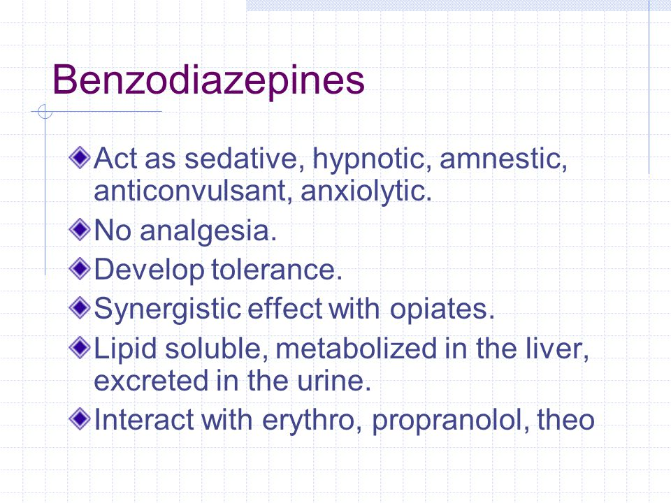 Benzodiazepines Act as sedative, hypnotic, amnestic, anticonvulsant, anxiolytic. No analgesia. Develop tolerance.