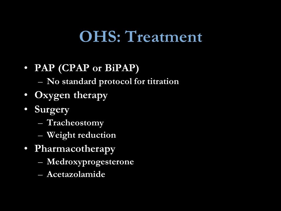 OHS: Treatment PAP (CPAP or BiPAP) Oxygen therapy Surgery