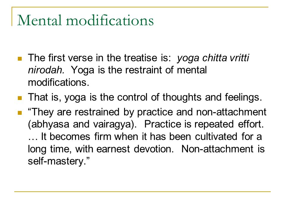 Mental modifications The first verse in the treatise is: yoga chitta vritti nirodah. Yoga is the restraint of mental modifications.