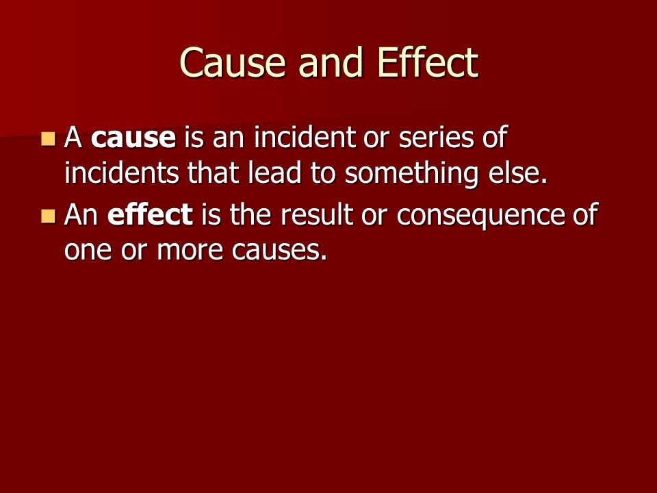 Cause and Effect A cause is an incident or series of incidents that lead to something else.