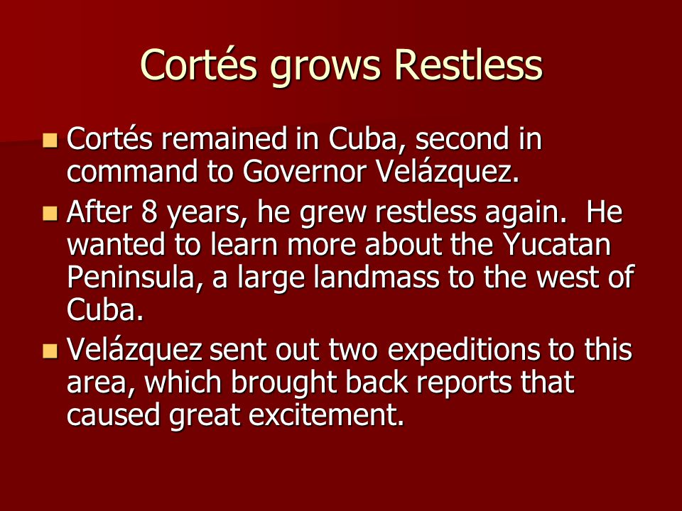 Cortés grows Restless Cortés remained in Cuba, second in command to Governor Velázquez.