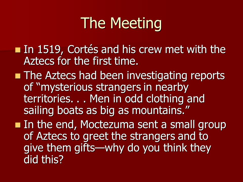 The Meeting In 1519, Cortés and his crew met with the Aztecs for the first time.