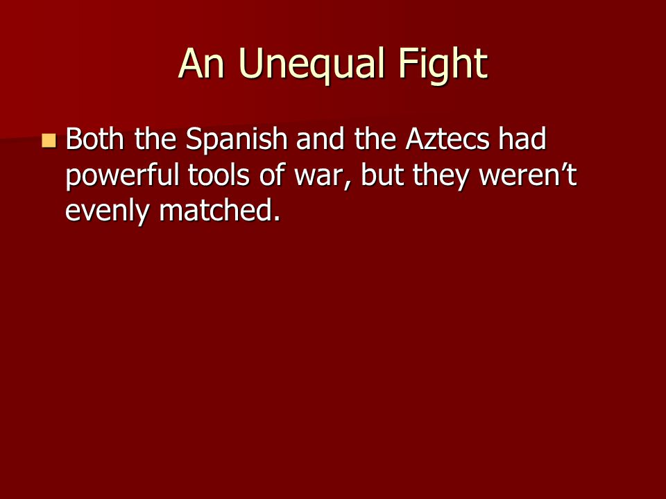 An Unequal Fight Both the Spanish and the Aztecs had powerful tools of war, but they weren't evenly matched.