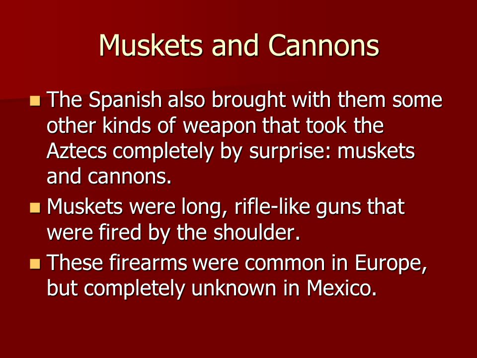 Muskets and Cannons The Spanish also brought with them some other kinds of weapon that took the Aztecs completely by surprise: muskets and cannons.