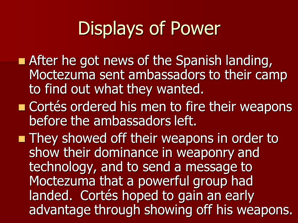 Displays of Power After he got news of the Spanish landing, Moctezuma sent ambassadors to their camp to find out what they wanted.