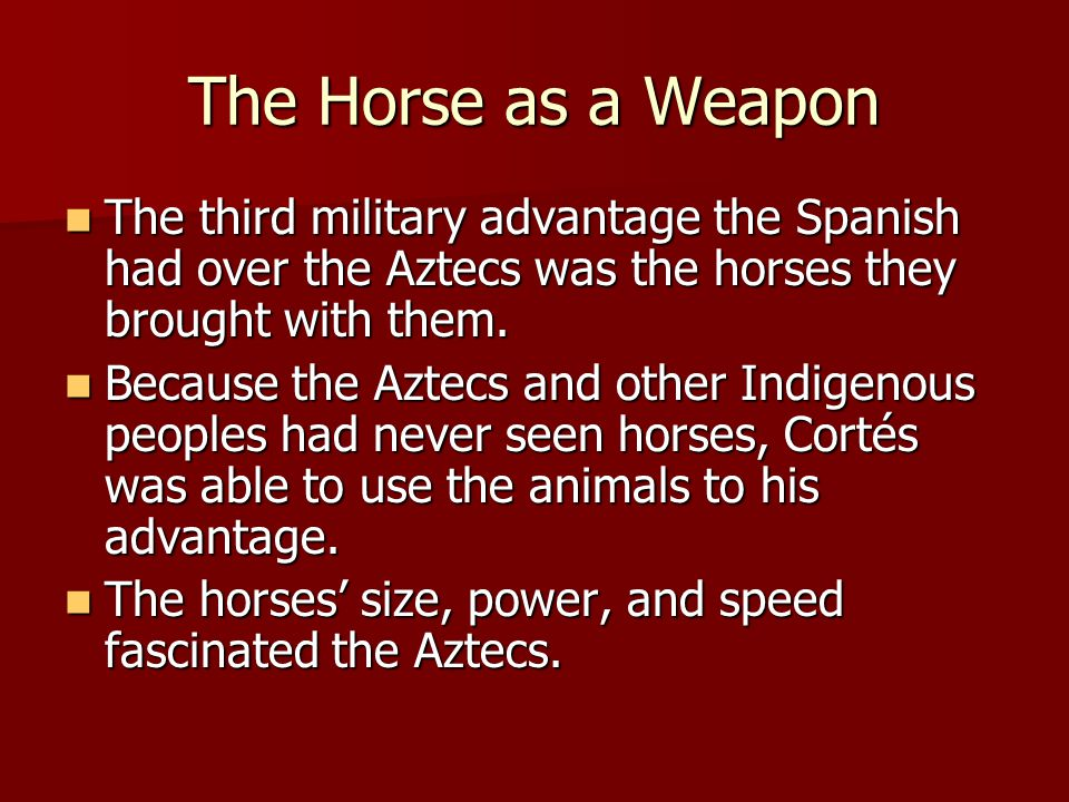The Horse as a Weapon The third military advantage the Spanish had over the Aztecs was the horses they brought with them.