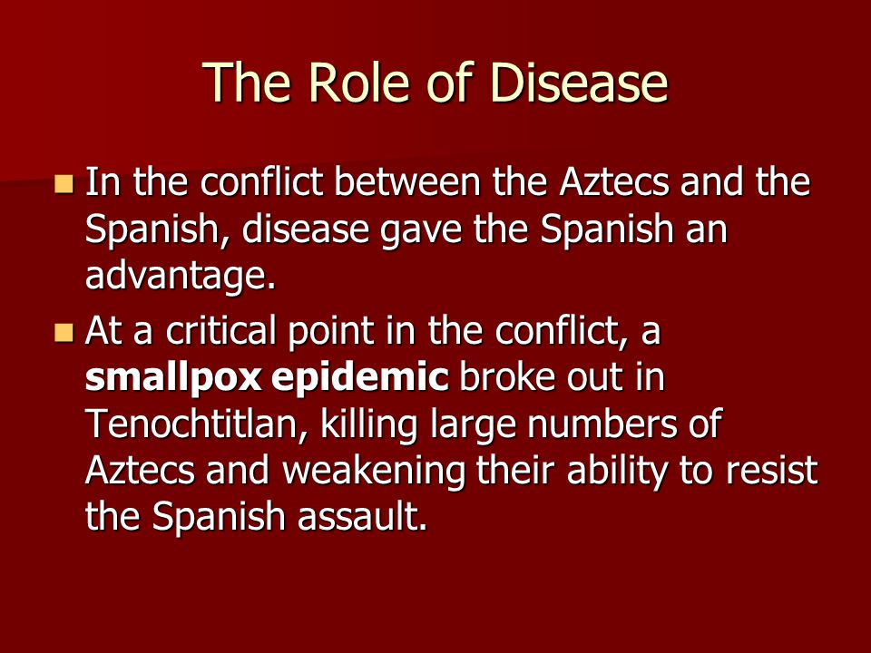 The Role of Disease In the conflict between the Aztecs and the Spanish, disease gave the Spanish an advantage.